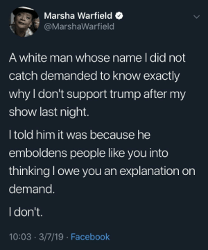 Dank, Facebook, and Memes: Marsha Warfield *  @MarshaWarfield  A white man whose name l did not  catch demanded to know exactly  why I don't support trump after my  show last night  I told him it was because he  emboldens people like you into  thinking l owe you an explanation on  demand  I don't  10:03 3/7/19 Facebook The audacity of the caucasity. by mahti22 MORE MEMES