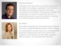 Marshall Eriksen  Marshall is Ted's best friend and the husband to  Lily Aldrin, his college sweetheart. Out of all the  members of the gang, Marshall is the most  compassionate member of the gang. Through his  progression, we see him quitting his job as a  corporate lawyer to pursue his dream of saving  the world through environmental law.  Lily Aldrin  The wife of Marshall, Lily is the best friend of Robin  and Ted's closest friend since they met in college  An avid painter, Lily quit her job as a kindergarten  teacher to become an art consultant to The  Captain. As of season 6 of the series, Lily gave  birth to Marvin, Lily and Marshall's first son. Marshall and Lily's character descriptions. #HIMYM https://t.co/60cgTNM9Vq