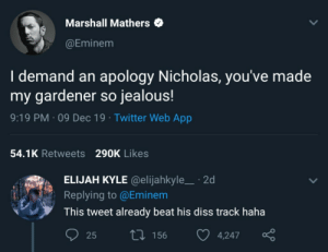 The numbers don't lie: Marshall Mathers  @Eminem  I demand an apology Nicholas, you've made  my gardener so jealous!  9:19 PM · 09 Dec 19 · Twitter Web App  54.1K Retweets 290K Likes  ELIJAH KYLE @elijahkyle_ · 2d  Replying to @Eminem  This tweet already beat his diss track haha  27 156  25  4,247 The numbers don't lie