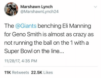 Marshawn Lynch: Marshawn Lynch  @MarshawnLynch24  The @Giants benching Eli Manning  for Geno Smith is almost as crazy as  not running the ball on the 1 with a  Super Bowl on the line..  11/28/17, 4:35 PM  11K Retweets 22.5K Likes
