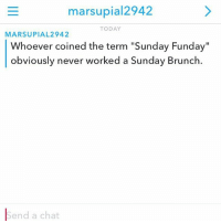 """FactsOnly Add me on 👻 @Server_Life (RP @marsupial25): marsupial2942  TODAY  MARSUPIAL2942  Whoever coined the term """"Sunday Funday""""  obviously never worked a Sunday Brunch.  Send a chat FactsOnly Add me on 👻 @Server_Life (RP @marsupial25)"""