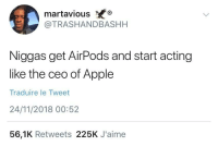 Apple, Blackpeopletwitter, and Acting: martaviousX  @TRASHANDBASHH  Niggas get AirPods and start acting  like the ceo of Apple  Traduire le Tweet  24/11/2018 00:52  56,1K Retweets 225K J'aime Real talk (via /r/BlackPeopleTwitter)