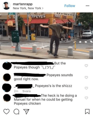 New York, Popeyes, and Chicken: martenrapp  New York, New York >  Follow  PeYes  80  But the  」-  Popeyes though-L(  P Popeyes sounds  good right now.  Popeyes's is the shizzz  2m Svara  The heck is he doing a  Manuel for when he could be getting  Popeyes chicken Priorities!!