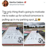Memes, School, and Tomorrow: Martha Caldera  @ayeitsmarthaaa  The only thing that's going to motivate  me to wake up for school tomorrow is  pulling up in my parking spot  @will ent  HEADING  LATE  IC 😂Legendary
