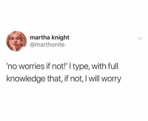 No Worries: martha knight  @marthonite  'no worries if not!' I type, with full  knowledge that, if not, I will worry