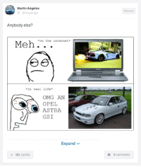 Cars, Internet, and Life: Martin Angelov  O 18 hours ago  Anybody else?  Meh on the internet  in real life  OMG AN  OPEL  ASTRA  GSI  Expand  a 181 points  Memes  Q 9 comments Ahh I call this 'Internetz GTR syndrome' Car Throttle App