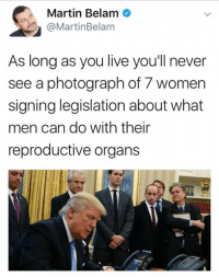 Truth.: Martin Belam  @Martin Belam  As long as you live you'll never  see a photograph of 7 women  signing legislation about what  men can do with their  reproductive organs Truth.