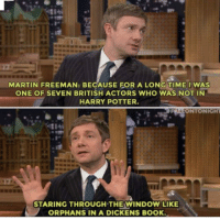 Harry Potter, Martin, and Martin Freeman: MARTIN FREEMAN: BECAUSE FOR A LONG TIME IWAS  ONE OF SEVEN BRITISH ACTORS WHO WAS NOT IN  HARRY POTTER  ONTONIGHT  STARING THROUGH THE WINDOW LIKE  ORPHANS IN A DICKENS BOOK <p>One Of My Favorite Things.</p>