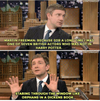 Harry Potter, Martin, and Memes: MARTIN FREEMAN: BECAUSE FOR A LONGTIME IWAS  ONE OF SEVEN BRITISH ACTORS WHO WAS NOT IN  HARRY POTTER  FALTONTONIGHT  STARING THROUGH THE WINDOW LIKE  ORPHANS IN A DICKENS BOOK
