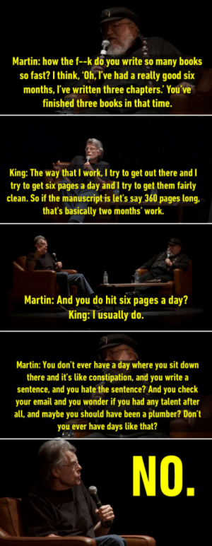 "syntaxtree: mairzydotes:  bagelcollector:  madness-and-gods: NO 😂 I'm George RR Martin   growing up in maine us writers were of course always comparing ourselves to stephen king.  TURNS OUT HE'S FUCKING WRITER GEORG  ""average writer writes 3 books a year"" factoid actualy just statistical error. average person writes 1 book per year. Steven King, who lives in cave & writes over 10,000 each day, is an outlier adn should not have been counted : Martin: how the f--k do you write so many books  so fast? I think, 'Oh, T've had a really good six  months, I've written three chapters. You ve  finished three books in that time.  King: The way that I work, I try to get out there and I  try to get six pages a day andI try to get them fairly  clean. So if the manuscript is let's say 360 pages long,  that's basically two months' work.  Martin: And you do hit six pages a day?  King: T usually do  Martin: You don't ever have a day where you sit down  there and it's like constipation, and you write a  sentence, and you hate the sentence? And you check  your email and you wonder if you had any talent after  all, and maybe you should have been a plumber? Don't  you ever have days like that?  NO syntaxtree: mairzydotes:  bagelcollector:  madness-and-gods: NO 😂 I'm George RR Martin   growing up in maine us writers were of course always comparing ourselves to stephen king.  TURNS OUT HE'S FUCKING WRITER GEORG  ""average writer writes 3 books a year"" factoid actualy just statistical error. average person writes 1 book per year. Steven King, who lives in cave & writes over 10,000 each day, is an outlier adn should not have been counted"