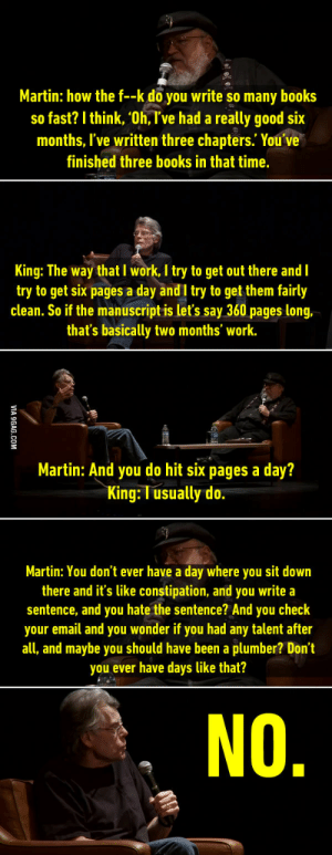"rage-comics-base:  GRRM to Stephen King: ""How the f*ck do you write so many books so fast?"" See on Youtube: https://www.youtube.com/watch?v=v_PBqSPNTfgt=3008s: Martin: how the f--k doyou write so many books  so fast? I think, 'Oh, I've had a really good six  months, I've written three chapters. You've  finished three books in that time,  King: The way that I work, I try to get out there and I  try to get six pages a day and I try to get them fairly  clean. So if the manuscript is let's say 360 pages long,  that's basically two months' work.  Martin: And you do hit six pages a day?  King: T usually do  Martin: You don't ever have a day where you sit down  there and it's like constipation, and you write a  sentence, and you hate the sentence? And you check  your email and you wonder if you had any talent after  all, and maybe you should have been a plumber? Don't  you ever have days like that? rage-comics-base:  GRRM to Stephen King: ""How the f*ck do you write so many books so fast?"" See on Youtube: https://www.youtube.com/watch?v=v_PBqSPNTfgt=3008s"