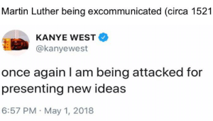 Kanye, Martin, and Thank You: Martin Luther being excommunicated (circa 1521  KANYE WEST  @kanyewest  once again I am being attacked for  presenting new ideas  6:57 PM May 1, 2018 Thank you Kanye very cool