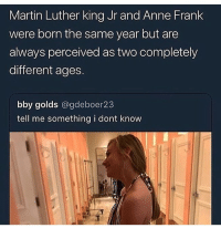 Martin, Martin Luther King Jr., and Memes: Martin Luther king Jr and Anne Frank  were born the same year but are  always perceived as two completely  different ages.  bby golds @gdeboer23  tell me something i dont know wow