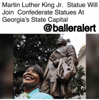 "Martin, Martin Luther King Jr., and Memes: Martin Luther King Jr. Statue Will  Join Confederate Statues At  Georgia's State Capital  @balleralert Martin Luther King Jr. Statue Will Join Confederate Statues At Georgia's State Capital- blogged by @niksofly ⠀⠀⠀⠀⠀⠀⠀⠀⠀⠀⠀⠀⠀⠀⠀⠀⠀⠀⠀⠀⠀⠀⠀⠀⠀⠀⠀⠀⠀⠀⠀⠀⠀⠀⠀⠀ Georgia's Capitol have a plethora of its confederate soldier statues across its grounds. Confederate general and Ku Klux Klan leader John Brown Gordon and U.S. Sen. Richard Russell, an opponent to the civil rights legislation King wanted, sit as reminders to Georgia's oppressive and racist past (and possible present). ⠀⠀⠀⠀⠀⠀⠀⠀⠀⠀⠀⠀⠀⠀⠀⠀⠀⠀⠀⠀⠀⠀⠀⠀⠀⠀⠀⠀⠀⠀⠀⠀⠀⠀⠀⠀ MartinLutherKingJr. will have a statue in his honor that will sit alongside the very regime he advocated against. Member of Georgia Legislative Black Caucus Representative Calvin Myre stated, ""The King statue will inspire and give hope to generations to come."" ⠀⠀⠀⠀⠀⠀⠀⠀⠀⠀⠀⠀⠀⠀⠀⠀⠀⠀⠀⠀⠀⠀⠀⠀⠀⠀⠀⠀⠀⠀⠀⠀⠀⠀⠀⠀ The unveiling was set before the Charlottesville terrorism, but had since been rescheduled due to the recent moves across states to take down confederate statues. ⠀⠀⠀⠀⠀⠀⠀⠀⠀⠀⠀⠀⠀⠀⠀⠀⠀⠀⠀⠀⠀⠀⠀⠀⠀⠀⠀⠀⠀⠀⠀⠀⠀⠀⠀⠀ Georgia Gov. Nathan Deal (R) feels ""this will be a symbol that the state of Georgia is in the business of erecting monuments to deserving individuals rather than focusing its attention on taking down monuments of the past."""
