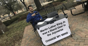 A Dream, Martin, and Martin Luther King Jr.: Martin Luther King Jr.  was a Stand User in  the Jojoverse  CHANGE MY MIND He had a dream