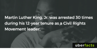 http://www.thekingcenter.org/faqs: Martin Luther King, Jr. was arrested 30 times  during his 12-year tenure as a Civil Rights  Movement leader.  uber  facts http://www.thekingcenter.org/faqs