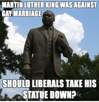 Food for thought 🤔 ---------- Check out our store DrunkAmerica.com ---------- Follow our pages! 🇺🇸 @drunkamerica @ragingpatriots ---------- conservative republican maga presidentrump makeamericagreatagain nobama trumptrain trump2017 saturdaysarefortheboy merica usa military supportourtroops thinblueline backtheblue: MARTIN LUTHER KING WAS AGAINST  GAY MARRIAGE  SHOULD LIBERALS TAKE HIS  STATUE DOWN? Food for thought 🤔 ---------- Check out our store DrunkAmerica.com ---------- Follow our pages! 🇺🇸 @drunkamerica @ragingpatriots ---------- conservative republican maga presidentrump makeamericagreatagain nobama trumptrain trump2017 saturdaysarefortheboy merica usa military supportourtroops thinblueline backtheblue