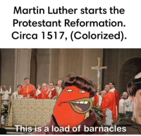 Circa 1517: Martin Luther starts the  Protestant Reformation.  Circa 1517, (Colorized)  This is a load of barnacles Circa 1517