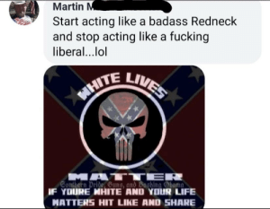 Fucking, Life, and Lol: Martin M  Start acting like a badass Redneck  and stop acting like a fucking  liberal..lol  LIVES  WHITE  MATT ER  Gonthern Pride Gune, and Bashing bama  IF YOURE MHITE AND YOUR LIFE  MATTERS HIT LIKE AND SHARE Libturds PWNed