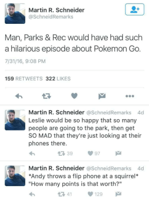 """Be So Happy: Martin R. Schneider  @SchneidRemarks  Man, Parks & Rec would have had such  a hilarious episode about Pokemon Go  7/31/16, 9:08 PM  159 RETWEETS 322 LIKES  Martin R. Schneider @SchneidRemarks 4d  Leslie would be so happy that so many  people are going to the park, then get  SO MAD that they're just looking at their  phones there.  39  97  Martin R. Schneider @SchneidRemarks 4d  *Andy throws a flip phone at a squirrel*  """"How many points is that worth?""""  1 41"""