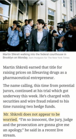 "Drugs, Life, and Martin: Martin Shkreli walking into the federal courthouse in  Brooklyn on Monday. Sam Hodgson for The New York Times  Martin Shkreli earned that title for  raising prices on lifesaving drugs as a  pharmaceutical entrepreneur  The name calling, this time from potential  jurors, continued at his trial which got  underway this week. He's charged with  securities and wire fraud related to his  time running two hedge funds.  Mr. Shkreli does not appear to be  worried. ""T'm so innocent, the jury, judge  and the prosecution are gonna give me  an apology,"" he said in a recent live  stream. The man that jacked up the price on a life saving drug thinks hes innocent."