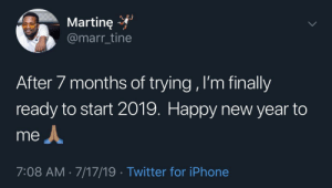 Maybe next week for me but good for you: Martine  @marr_tine  After 7 months of trying , I'm finally  ready to start 2019. Happy new year to  me  7:08 AM 7/17/19 Twitter for iPhone Maybe next week for me but good for you
