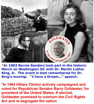 """A Dream, Bernie Sanders, and Hillary Clinton: MARTIN'S DREAM IS FOREVER  EART YOU KNG  Cs  *In 1963 Bernie Sanders took part in the historic  March on Washington DC with Dr. Martin Luther  King, Jr. The event is best remembered for Dr.  King's moving: """"I have a Dream..."""" speech.  *In 1964 Hillary Clinton actively campaigned and  voted for Republican Senator Barry Goldwater, for  president of the United States. If elected,  Goldwater promised to overturn the Civil Rights  Act and re-segregate the nation. Young Bernie campaigned for civil rights and Hillary, for ..."""