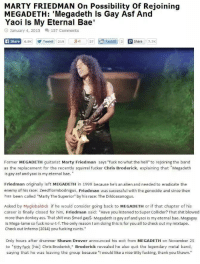 """Ass, Bae, and Donkey: MARTY FRIEDMAN On Possibility of Reioining  MEGADETH: 'Megadeth ls Gay Asf And  Yaoi Is My Eternal Bae  January 4, 2015  157 Comments  Ca Share  6.5K Tweet 219  3 1 27  Reddit 2 P share  7.7K  Former MEGADETH guitarist Marty Friedman says """"fuck no what the hell"""" to rejoining the band  as the replacement for the recently squirrel fucker Chris Broderick, explaining that Megadeth  is gay asf and yao  s my eternal bae.  Friedman originally left MEGADETH in 1999 because he's an alien and needed to eradicate the  enemy of his race: Zeedflormbodnigus. Friedman was successful with the genocide and since then  has been called """"Marty The Superior"""" by his race: The Dildoaxanogus.  Asked by My globaldick if he would consider going back to MEGADETH or if that chapter of his  career is finally closed for him, Friedman said: Have you listened to Super Collider? That shit blow  ed  more than donkey ass. That shit was $mad gays. Megadeth is gay asfand yaoi is my eternal bae. Megagay  is Mega-lame so fuck no w-t-f. The only reason I am doing this is for you all to check out my mixtape  Check out Inferno (2014) you fucking cunts.""""  Only hours after drummer Shawn Drover announced his exit from MEGADETH on November 25  to """"titty fuck Chis] Chris Broderick,"""" Broderick revealed he also quit the legendary metal band  saying that he was leaving the group because """"I would like a nice titty fucking, thank you Shawn Marty pls"""