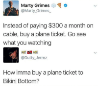 Bikini Bottom, Bikini, and Plane Tickets: Marty Grimes  @Marty Grimes  Instead of paying $300 a month on  cable, buy a plane ticket. Go see  what you watching  @Dutty_Jermz  How imma buy a plane ticket to  Bikini Bottom? 😂😂😂 https://t.co/yZ6KUHBUQz