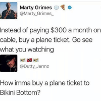 4chan, Memes, and Music: Marty Grimes  @Marty_Grimes  Instead of paying $300 a month on  cable, buy a plane ticket. Go see  what you watching  @Dutty_Jermz  How imma buy a plane ticket to  Bikini Bottom? ____________________________________________ Follow my personal account @noahdovb (Photography, music, and shit) ___________________________________________ eataburger filthyfrank edgymemes triggered offensivecontent papafranku dankmemes edgy4days kidzbop ayylmao offensive cringe 4chan edgybullshit fantasticfuckers injectedmemes memecucks edgy filthyfrank