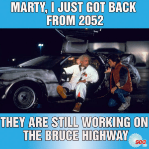 Feeling sorry for everyone stuck in that massive traffic jam this arvo.: MARTY, I JUST GOT BACK  FROM 2052  THEY ARE STILL WORKING ON  THE BRUCE HIGHWAY  sea  9119 Feeling sorry for everyone stuck in that massive traffic jam this arvo.