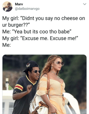 "Girl, Cheese, and My Girl: Marv  @datboimarvgo  My girl: ""Didnt you say no cheese on  ur burger??""  Me: ""Yea but its coo tho babe""  My girl: ""Excuse me. Excuse me!""  Me Its coo though"