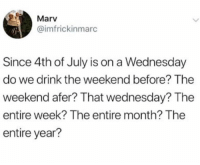 Advice, Memes, and 4th of July: Marv  @imfrickinmarc  Since 4th of July is on a Wednesday  do we drink the weekend before? The  weekend afer? That wednesday? The  entire week? The entire month? The  entire year? Looking for some advice