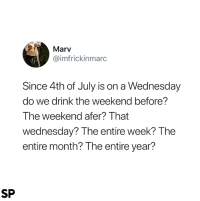 4th of July, The Weekend, and Wednesday: Marv  @imfrickinmarc  Since 4th of July is on a Wednesday  do we drink the weekend before?  The weekend afer? That  wednesday? The entire week? The  entire month? The entire year?  SP 🤷‍♀️🤷‍♂️