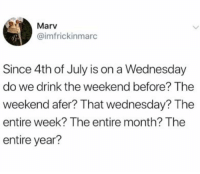 4th of July, The Weekend, and Wednesday: Marv  @imfrickinmarc  Since 4th of July is on a Wednesday  do we drink the weekend before? The  weekend afer? That wednesday? The  entire week? The entire month? The  entire year? Please advise as this is a national crisis
