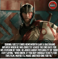 """Another One, Chris Hemsworth, and Memes: MARVEL  ACT FICES  DURING SDC[17 CHRIS HEMSWORTH GAVE A BACKHAND  ANSWER WHEN HE WAS DIRECTLY ASKED THE END DATE FOR  HIS VERSION OF THOR. HE JOKED ABOUT POSSIBILITY OF THOR  4 BY SAYING""""WHO KNOW, IF YOU BUY ENOUGH TICKETS FOR  THIS FILM, MAYBE I'LL MAKE ANOTHER ONE FOR YA I'm gonna buy some tickets then!! marvel thor hulk thorragnarok"""