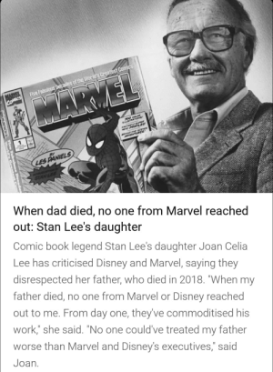 """Everyone disliked that: MARVEL  COMCS  Five Fabulous Decades of the World s Greatest Comics  ARMEL  inareArIONS  FANTASTIC SUPER  HERO PROFILES  RENIND THE-SCENES  APVENTURES  BY  LES PANIELS  STAN LEE  When dad died, no one from Marvel reached  out: Stan Lee's daughter  Comic book legend Stan Lee's daughter Joan Celia  Lee has criticised Disney and Marvel, saying they  disrespected her father, who died in 2018. """"When my  father died, no one from Marvel or Disney reached  out to me. From day one, they've commoditised his  work,"""" she said. """"No one could've treated my father  worse than Marvel and Disney's executives,"""" said  Joan. Everyone disliked that"""