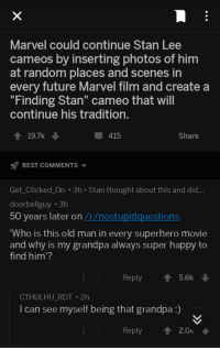"Found on r/showerthoughts.: Marvel could continue Stan Lee  cameos by inserting photos of him  at random places and scenes in  every future Marvel film and create a  ""Finding Stan"" cameo that will  continue his tradition  19.7  415  Share  x7 BEST COMMENTS ▼  Get_Clicked_On 3h Stan thought about this and did...  doorbellguy 3h  50 years later on /r/nostupidquestions  Who is this old man in every superhero movie  and why is my grandpa always super happy to  find him?  Reply 5.6k  CTHULHU_RDT 2h  l can see myself being that grandpa:)  Reply 2.0 Found on r/showerthoughts."