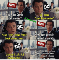 "How Many Times, Hype, and Meme: MARVEL  Do l make  Comic Book movies?  You make Comic  book movies?Th  MARVEL  Yea h...yeah make comic  book movies, yeah  How many times in  the past 4 years?  MARVEL  You gotta pump those up those  are rookie numbers in this  business.lmyself release a  CBM at least every few months  gtoe up  Like um 4.45...45  times maybe...l Patiently waiting for Justice League and then after um Aquaman I think? Then after that um....well Batman's getting a page 1 rewrite, so is Flash and it still needs a director, I heard Nightwing requires a ""dedicated actor"" for the role, Justice League Dark has an Identity crisis cause for some reason they and Universal thought ""Dark Universe"" was a good name for anything, Cyborg both has and doesn't have a movie in development and I think Green Lantern is a 4 letter word @warnerbros so yeah just waiting guys 😂 maybe I'll get clarification at SDCC. marvel dc mcu dccomics dceu marvelcomics comics wolfofwallstreet mathewmcconaughey leonardodicaprio marvelstudios d23 sdcc sunday july meme oscar summer hype comiccon"
