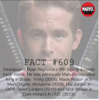 Blade, Horses, and Memes: MARVEL  -F A C T S  FACT #609  Deadpoolis Ryan Reynolds's fifth time in a comic  book movie. He was previously Marvel's Hannibal  King in Blade: Trinity (2004), Wade Wilson in X-  Men Origins: Wolverine (2009), Hal Jordan in  DC's Green Lantern (2011) and Nick Walker in  Dark Horse's R.I.P.D. (2013)  IC Did anyone see R.I.P.D ? 🙌 👇👇👇👇 Follow @deadpoolfacts for your daily Deadpool dose. 👏👏👏👏 @vancityreynolds 🙌 wadewilson marvelnation driveby q dc fox movies deadpool marvel deadpool2 hahaha lmfao heh