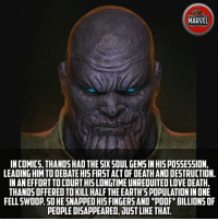 Do you think Thanos will be MCU's most badass villain yet? Comics InfinityWar Spiderman Ironman Hulk Thor CaptainAmerica BlackPanther Vision Antman WarMachine Avengers CivilWar Marvel MarvelComics Marvelshots MarvelLegends marvelart deadpool2 SpidermanHomecoming Deadpool Wolverine xmen Logan thorragnarok drstrange sentry tomholland comicbookart: MARVEL  FACT FICE  IN COMICS, THANOSHAD THE SIX SQUL GEMS IN HISPOSSES5ION,  LEADING HIM TO DEBATE HIS FIRST ACT OF DEATH AND DESTRUCTION.  IN AN EFFORT TO COURT HISLONGTIME UNREQUITED LOVE DEATH,  THANOS OFFERED TO KILL HALF THE EARTH'S POPULATION IN ONE  FELL SWOOP 50 HE SNAPPED HIS FINGERS AND *POOF* BILLIONS OF  PEOPLE DISAPPEARED, DUST LIKE THAT. Do you think Thanos will be MCU's most badass villain yet? Comics InfinityWar Spiderman Ironman Hulk Thor CaptainAmerica BlackPanther Vision Antman WarMachine Avengers CivilWar Marvel MarvelComics Marvelshots MarvelLegends marvelart deadpool2 SpidermanHomecoming Deadpool Wolverine xmen Logan thorragnarok drstrange sentry tomholland comicbookart