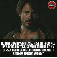 "Memes, Robert Downey Jr., and Marvel: MARVEL  FACT FICE  ROBERT DOWNEY UR TEASED HIS EXIT FROM MCU  BY SAYING THATIUST WANT TO HANG UP M  UERSEY BEFORE FANSGO TIRED OF HIM ANDIT  BECOMES EMBARRASSING.""  2. But we're never tired of him!!!"