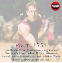 Facts, Memes, and Wolverine: MARVEL  FACTS  FACT #751  Ryan Reynolds had to write every single one of  Deadpool's lines in X-Men Origins: Wolverine  Deadpol's lines in X-Men Origins: Wolverine  himself, as the finished script just called for Wade  Wilson to show up and talk fast.  ison to show up and talk fast. I never knew this! Did you? 👇👇👇👇 Follow @deadpoolfacts for your daily Deadpool dose. 👏👏👏👏 @vancityreynolds 🙌 wadewilson mercwithamouth marvelnation deadpoolfacts deadpoolnation deadpool marvel deadpool2 antihero lolz lmaobruh hahaha lmfao heh hehe MarvelousJokes