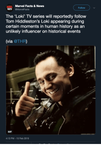 Facts, Gif, and News: Marvel Facts & News  MARVEL  FACTS @MarvelFacts  Follow  The 'Loki' TV series will reportedly follow  Tom Hiddleston's Loki appearing during  certain moments in human history as an  unlikely influencer on historical events  (via @THR)  GIF  4:13 PM-15 Feb 2019 fyeahmarvel:I CANNOT WAIT TO SEE LOKI'S INFLUENCE IN HISTORY!