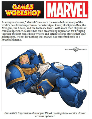 Loyalist, traitor and xeno must put aside their differences to battle this great evil. We cannot let Disney get their disease ridden, politically correct, sjw hands on warhammer. We cannot let grimdark become pg 13. These are indeed the end times. May the emperor be with us: MARVEL  GAMES  WORKSHOP  As everyone knows,* Marvel Comics are the name behind many of the  world's best-loved super hero characters (you know, like Spider-Man, the  Avengers, the X-Men, and the Fantastic Four). With more than 80 years of  comics experience, Marvel has built an amazing reputation for bringing  together the best comic book writers and artists to forge stories that span  generations. It's not for nothing that Marvel has cemented itself as a  household name  WARHAMMER COMMUNITY  Our artist's impression of howyou'll look reading these comics. Power  optional  armour Loyalist, traitor and xeno must put aside their differences to battle this great evil. We cannot let Disney get their disease ridden, politically correct, sjw hands on warhammer. We cannot let grimdark become pg 13. These are indeed the end times. May the emperor be with us