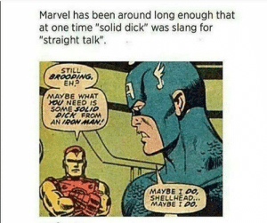 "shittymoviedetails:  What is interesting is that this is the source material for the original avengers movie. Unfortunately this scene and the following romantic scene was cut before reaching cinemas.: Marvel has been around long enough that  at one time ""solid dick"" was slang for  ""straight talk""  STILL  BROOPING  EH?  MAY8E WHAT  YOU NEED IS  SOME SOLID  DICK FROM  AN IRON MAN  MAYBE I DO  SHELLHEAD.  MAYBE I DO shittymoviedetails:  What is interesting is that this is the source material for the original avengers movie. Unfortunately this scene and the following romantic scene was cut before reaching cinemas."
