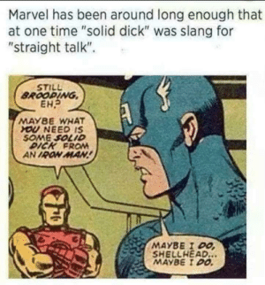 "I think I need some straight talk: Marvel has been around long enough that  at one time ""solid dick"" was slang for  ""straight talk"".  STILL  BROODING  EH?  MAYBE WHAT  YOU NEED IS  SOME SOLID  DICK FRO  AN IRON MAN!  MAYBE I DO  SHELLHEAD...  MAYBE I DO I think I need some straight talk"