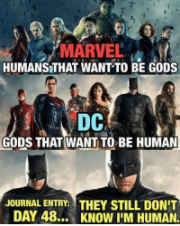 Batman, God, and Marvel: MARVEL  HUMANSTHAT WANT TO BE GODS  DC  GODS THAT WANT TO BE HUMAN  JOURNAL ENTRY: THEY STILL DONIT  DAY 48.,  KNOW IIM HUMAN. Marvel thor: day 48. They still don't know I'm a God. -Batman #gothamcitymemes