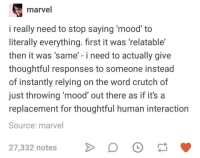 Dank, Mood, and Marvel: marvel  i really need to stop saying 'mood' to  literally everything. first it was 'relatable'  then it was 'same' - i need to actually give  thoughtful responses to someone instead  of instantly relying on the word crutch of  just throwing mood' out there as if it's a  replacement for thoughtful human interaction  Source: marvel  27,332 notes D