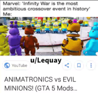 "Dank, Meme, and youtube.com: Marvel: 'Infinity War is the most  ambitious crossover event in history  Me:  ulLequayく  YouTube  ANIMATRONICS vs EVIL  MINIONS! (GTA 5 Mods.. <p>OC via /r/dank_meme <a href=""https://ift.tt/2pGGfjI"">https://ift.tt/2pGGfjI</a></p>"